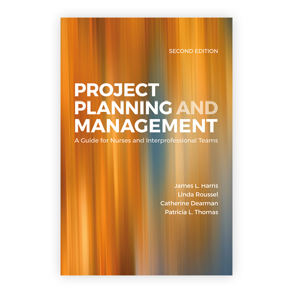 Project Planning & Management: A Guide for Nurses and Interprofessional Teams, Second Edition